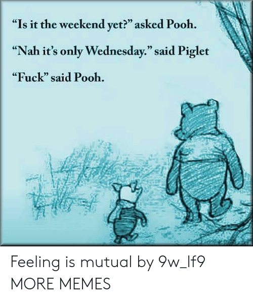 "Its Only Wednesday: ""Is it the weekend yet?"" asked Pooh.  ""Nah it's only Wednesday."" said Piglet  ""Fuck"" said Pooh.  CE  0) Feeling is mutual by 9w_lf9 MORE MEMES"