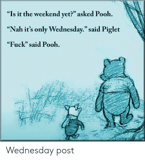 """Reddit, Fuck, and The Weekend: """"Is it the weekend yet?"""" asked Pooh.  """"Nah it's only Wednesday."""" said Piglet  """"Fuck"""" said Pooh. Wednesday post"""