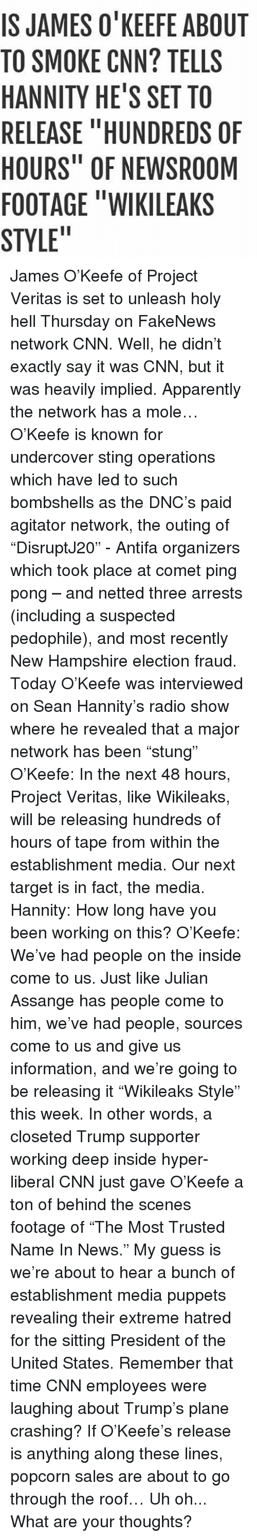 """Pedophillic: IS JAMES O'KEEFE ABOUT  TO SMOKE CNN? TELLS  HANNITY HE'S SETTO  RELEASE """"HUNDREDS OF  HOURS"""" OF NEWSROOM  FOOTAGE """"WIKILEAKS  STYLE"""" James O'Keefe of Project Veritas is set to unleash holy hell Thursday on FakeNews network CNN. Well, he didn't exactly say it was CNN, but it was heavily implied. Apparently the network has a mole… O'Keefe is known for undercover sting operations which have led to such bombshells as the DNC's paid agitator network, the outing of """"DisruptJ20"""" - Antifa organizers which took place at comet ping pong – and netted three arrests (including a suspected pedophile), and most recently New Hampshire election fraud. Today O'Keefe was interviewed on Sean Hannity's radio show where he revealed that a major network has been """"stung"""" O'Keefe: In the next 48 hours, Project Veritas, like Wikileaks, will be releasing hundreds of hours of tape from within the establishment media. Our next target is in fact, the media. Hannity: How long have you been working on this? O'Keefe: We've had people on the inside come to us. Just like Julian Assange has people come to him, we've had people, sources come to us and give us information, and we're going to be releasing it """"Wikileaks Style"""" this week. In other words, a closeted Trump supporter working deep inside hyper-liberal CNN just gave O'Keefe a ton of behind the scenes footage of """"The Most Trusted Name In News."""" My guess is we're about to hear a bunch of establishment media puppets revealing their extreme hatred for the sitting President of the United States. Remember that time CNN employees were laughing about Trump's plane crashing? If O'Keefe's release is anything along these lines, popcorn sales are about to go through the roof… Uh oh... What are your thoughts?"""