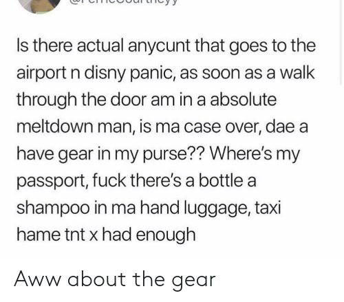 Disny: Is there actual anycunt that goes to the  airport n disny panic, as soon as a walk  through the door am in a absolute  meltdown man, is ma case over, dae a  have gear in my purse?? Where's my  passport, fuck there's a bottle a  shampoo in ma hand luggage, taxi  hame tnt x had enough Aww about the gear