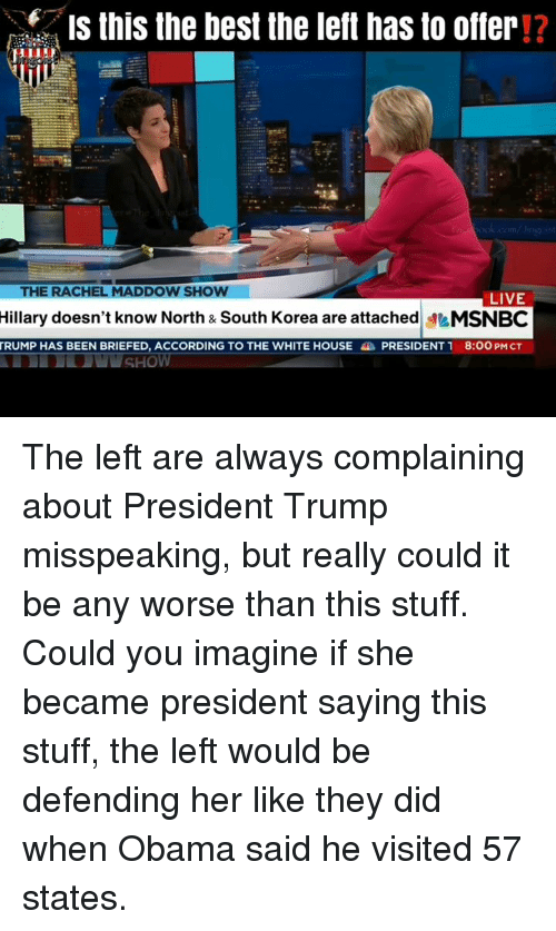 Memes, Obama, and White House: Is this the best the left has to offer!?  THE RACHEL MADDOW SHOW  LIVE  Hillary doesn't know North & South Korea are attachedMSNBC  TRUMP HAS BEEN BRIEFED, ACCORDING TO THE WHITE HOUSE PRESIDENT 1 8:00 PM CT The left are always complaining about President Trump misspeaking, but really could it be any worse than this stuff. Could you imagine if she became president saying this stuff, the left would be defending her like they did when Obama said he visited 57 states.