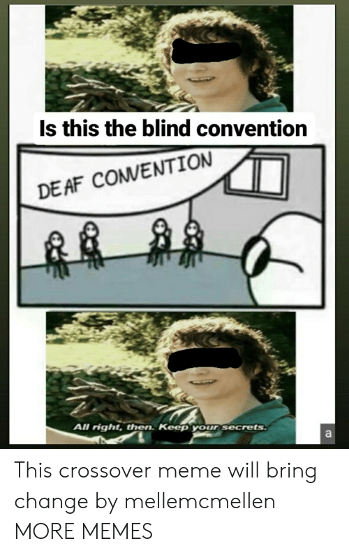 Af, Dank, and Meme: Is this the blind convention  DE AF COMVENTION  All right, then. Keep your secrets  a This crossover meme will bring change by mellemcmellen MORE MEMES