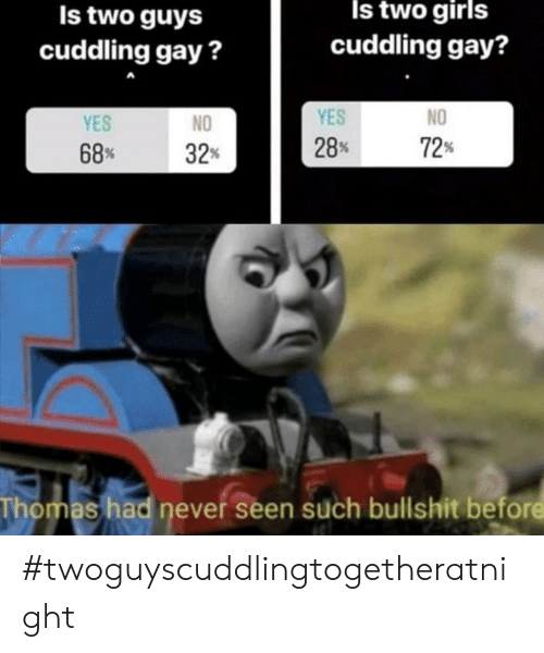 yes no: Is two girls  Is two guys  cuddling gay?  cuddling gay?  YES  NO  YES  NO  72  28%  68  32%  Thomas had never seen such bullshit before #twoguyscuddlingtogetheratnight