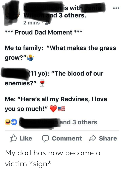 """Dad, Family, and Love: is wit  d 3 others.  2 mins  Proud Dad Moment**  Me to family: """"What makes the grass  grow? """"  (11 yo): """"The blood of our  enemies?""""  Me: """"Here's all my Redvines, I love  you so much!""""  #0  and 3 others  Like Comment Share My dad has now become a victim *sign*"""