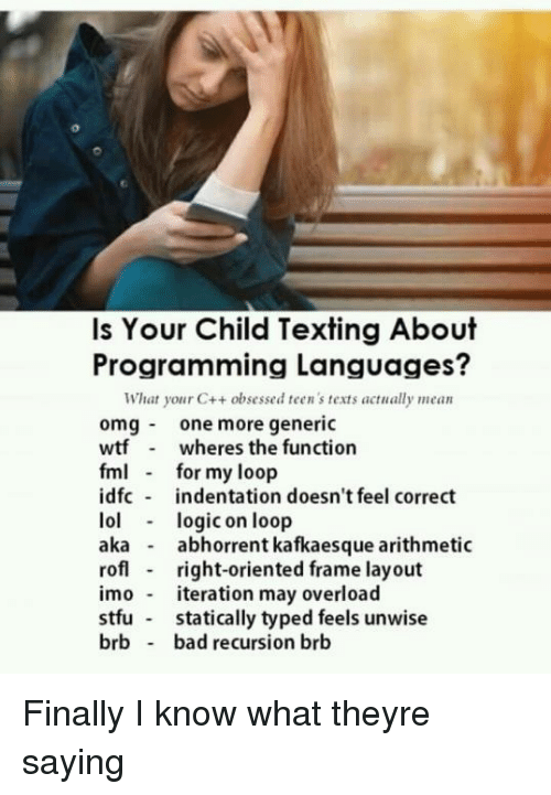 Bad, Fml, and Stfu: Is Your Child Texting About  Programming Languages?  What your C++ obsessed teen 's texts actually mean  omgone more generic  wtf wheres the function  fml for my loop  idfc indentation doesn't feel correct  lollogic on loop  aka - abhorrent kafkaesque arithmetic  rof right-oriented frame layout  imo teration may overload  stfu statically typed feels unwise  brb bad recursion brb Finally I know what theyre saying