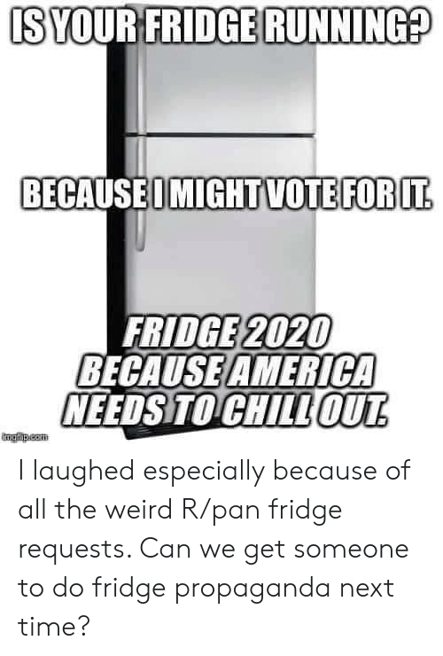 America, Weird, and Propaganda: IS YOUR FRIDGE RUNNING?  BECAUSEOMIGHTVOTEFOR IT  FRIDGE 2020  BECAUSE AMERICA  NEEDS TO CHILLOUT  mglha.com I laughed especially because of all the weird R/pan fridge requests. Can we get someone to do fridge propaganda next time?