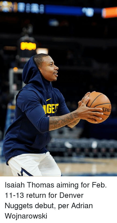 Denver, Isaiah Thomas, and Thomas: Isaiah Thomas aiming for Feb. 11-13 return for Denver Nuggets debut, per Adrian Wojnarowski