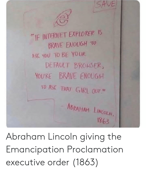 """Abraham Lincoln, Internet, and Abraham: ISAVE  IF INTERNET EXPLORER IS  BRAVE ENOUGH To  A SK you TO BE YOUR  DEFAULT BROASER,  YOU'RE BRAVE ENCUGH  TO ASK THAT GIRL 0OT""""  ABRAHAM LINCOLN  8981 Abraham Lincoln giving the Emancipation Proclamation executive order (1863)"""