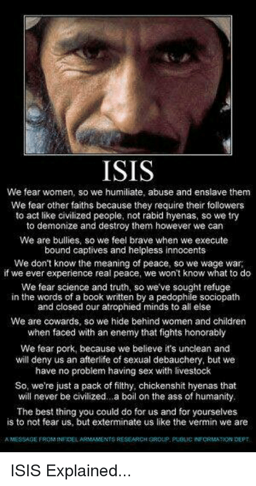 Pedophillic: ISIS  We fear women, so we humiliate, abuse and enslave them  We fear other faiths because they require their followers  to act like civilized people, not rabid hyenas, so we try  to demonize and destroy them however we can  We are bullies, so we feel brave when we execute  bound captives and helpless innocents  We don't know the meaning of peace, so we wage war,  if we ever experience real peace, we won't know what to do  We fear science and truth, so weve sought refuge  in the words of a book written by a pedophile sociopath  and closed our atrophied minds to all else  We are cowards, so we hide behind women and children  when faced with an enemy that fights honorably  We fear pork because we believe it's unclean and  will deny us an afterlife of sexual debauchery, but we  have no problem having sex with livestock  So, we're just a pack of filthy, chickenshit hyenas that  will never be civilized...a boil on the ass of humanity,  The best thing you could do for us and for yourselves  is to not fear us, but exterminate us like the vermin we are ISIS Explained...