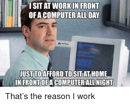 Work, Computer, and Home: ISIT AT WORK IN FRONT  OF A COMPUTER ALL DAY  JUST TO AFFORD TO  IN FRONTOFA COMPUTERALL NIGHT  SITAT HOME That's the reason I work