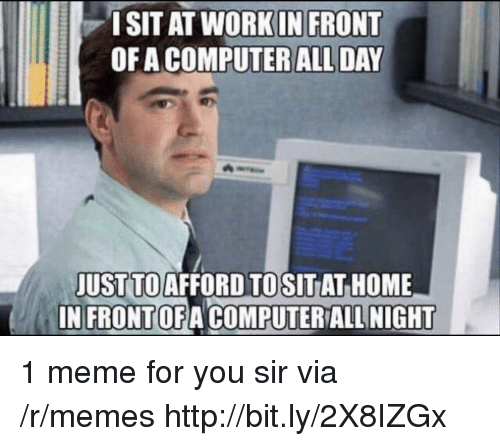 Meme, Memes, and Computer: ISIT AT WORKIN FRONT  OF A COMPUTER ALL DAY  JUST TOAFFORD TOSITAT HOME  IN FRONTOFA COMPUTER ALL NIGHT 1 meme for you sir via /r/memes http://bit.ly/2X8IZGx