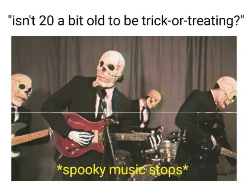 """trick or treating: """"isn't 20 a bit old to be trick-or-treating?""""  *spooky musicstops*"""