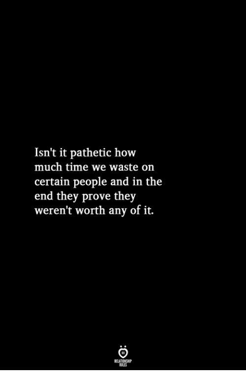 Time, How, and They: Isn't it pathetic how  much time we waste on  certain people and in the  end they prove they  weren't worth any of it.