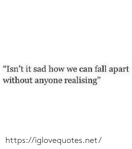 "Fall: ""Isn't it sad how we can fall apart  without anyone realising"" https://iglovequotes.net/"