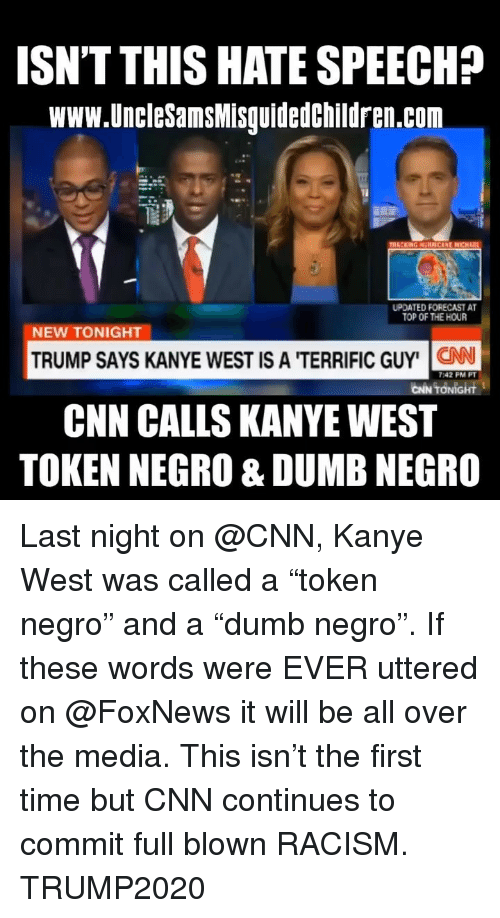 "Forecast: ISN'T THIS HATE SPEECH?  www.UncleSamsMisguidedchildren.com  UPDATED FORECAST A  TOP OF THE HOUR  NEW TONIGHT  TRUMP SAYS KANYE WEST IS A 'TERRIFIC GUY' N  CNN CALLS KANYEWEST  TOKEN NEGRO & DUMB NEGRO  7:42 PM PT  CİN TONİGHt Last night on @CNN, Kanye West was called a ""token negro"" and a ""dumb negro"". If these words were EVER uttered on @FoxNews it will be all over the media. This isn't the first time but CNN continues to commit full blown RACISM. TRUMP2020"