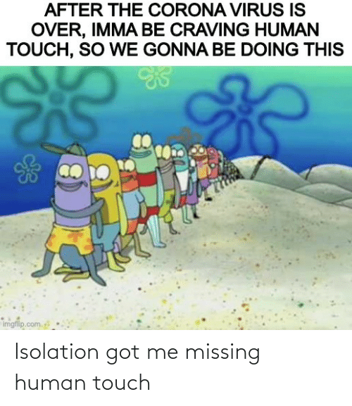 got: Isolation got me missing human touch