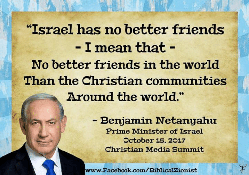"""prime minister: """"Israel has no better friends  I mean that -  No better friends in the world  Than the Christian communities  Around the world.  - Benjamin Netanyahu  Prime Minister of Israel  October 15, 2017  Christian Madia Summit  www.  Facebook.com/BiblicalZionist"""