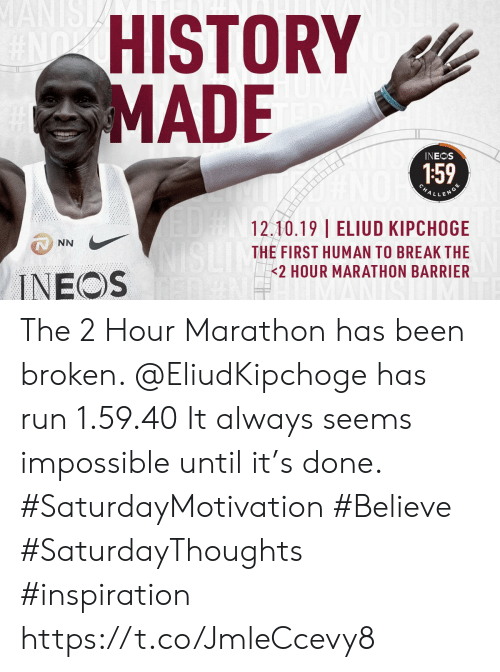 Run, Break, and History: IST  WANIS  HISTORY  MADE  INEOS  159  ALLENDS  EUFN12.10.19 | ELIUD KIPCHOGE  THE FIRST HUMAN TO BREAK THE  2 HOUR MARATHON BARRIER  NN  INEOS The 2 Hour Marathon has been broken. @EliudKipchoge  has run 1.59.40  It always seems impossible until it's done. #SaturdayMotivation #Believe #SaturdayThoughts #inspiration https://t.co/JmleCcevy8