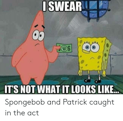 SpongeBob, Act, and What: ISWEAR  IT'S NOT WHAT IT LOOKS LIKE.. Spongebob and Patrick caught in the act