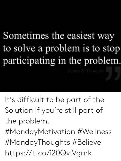 Love for Quotes: It's difficult to be part of the Solution  If you're still part of the problem.  #MondayMotivation #Wellness  #MondayThoughts  #Believe https://t.co/i20QvIVgmk