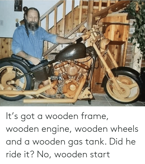 tank: It's got a wooden frame, wooden engine, wooden wheels and a wooden gas tank. Did he ride it? No, wooden start