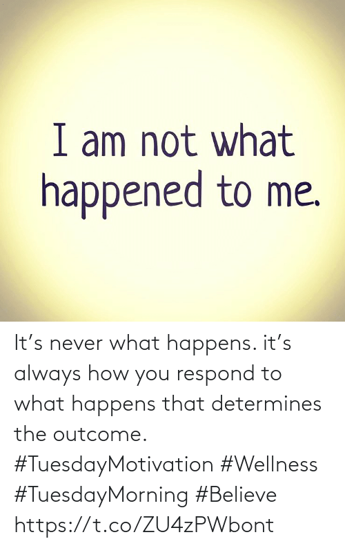Love for Quotes: It's never what happens. it's always how you respond to what happens  that determines the outcome.  #TuesdayMotivation #Wellness  #TuesdayMorning #Believe https://t.co/ZU4zPWbont