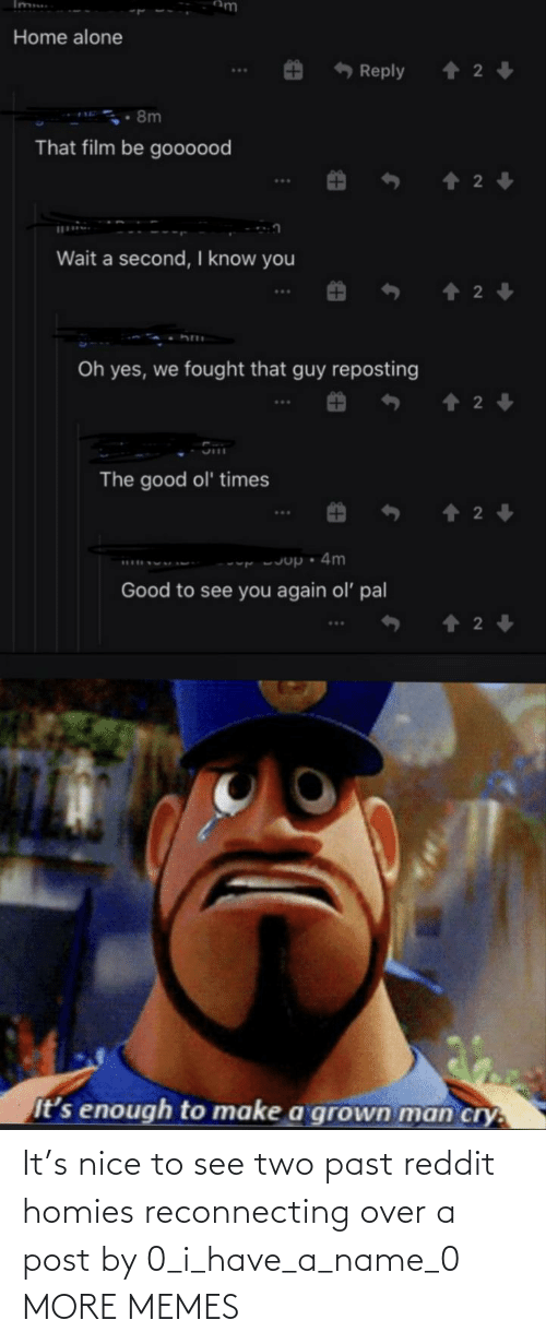 see: It's nice to see two past reddit homies reconnecting over a post by 0_i_have_a_name_0 MORE MEMES