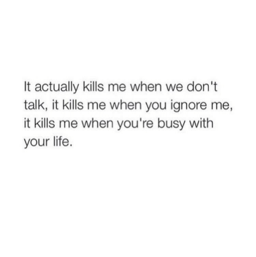 ignore me: It actually kills me when we don't  talk, it kills me when you ignore me,  it kills me when you're busy with  your life.