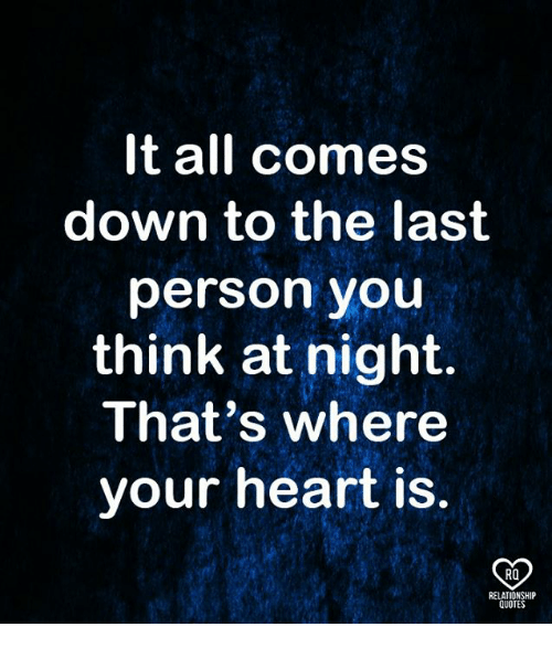 Memes, Heart, and Quotes: It all comes  down to the last  person you  think at night.  That's where  your heart is  RO  RELATIONSHIP  QUOTES