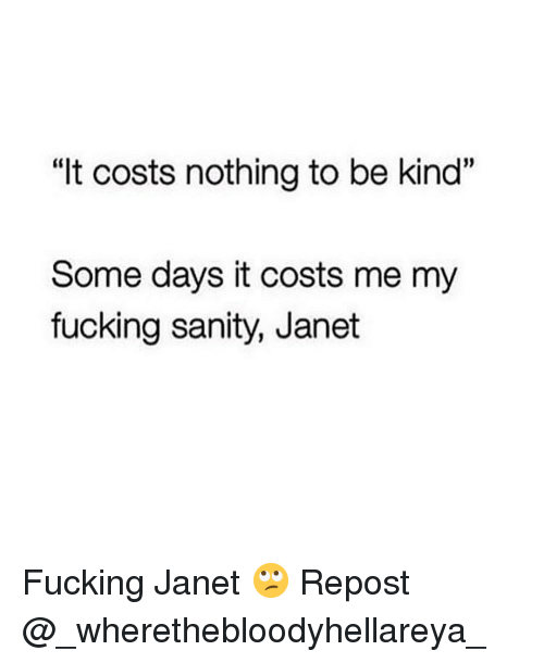 """Fucking, Memes, and 🤖: """"It costs nothing to be kind""""  Some days it costs me my  fucking sanity, Janet Fucking Janet 🙄 Repost @_wherethebloodyhellareya_"""