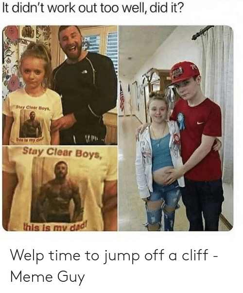 Jumping Off A Cliff Meme: It didn't work out too well, did it?  Stay Clear Boys  thie is my d  Stay Clear Boys,  this is my dad Welp time to jump off a cliff - Meme Guy