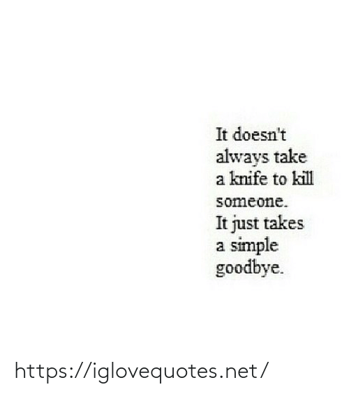 simple: It doesn't  always take  a knife to kill  someone.  It just takes  a simple  goodbye. https://iglovequotes.net/