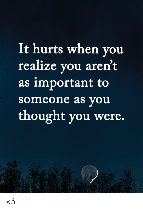Memes, Thought, and 🤖: It hurts when you  realize you aren't  as important to  someone as you  thought you were. <3