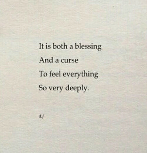 curse: It is both a blessing  And a curse  To feel everything  So very deeply.  d.j