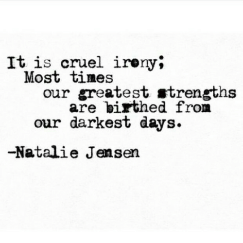 Irony: It is cruel irony*  Most tines  our greatest strengths  are birthed from  our darkest days.  -Natalie Jensen