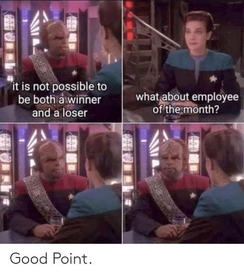 A Winner: it is not possible to  be both a winner  what about employee  of the month?  and a loser Good Point.