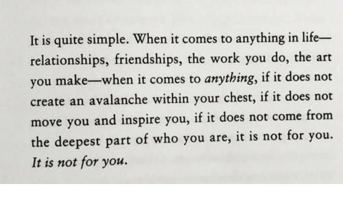 Life, Relationships, and Work: It is quite simple. When it comes to anything in life-  relationships, friendships, the work you do, the art  you make-when it comes to anything, if it does not  create an avalanche within your chest, if it does not  move you and inspire you, if it does not come from  you.  the deepest part of who you are, it is not for  It is not for you