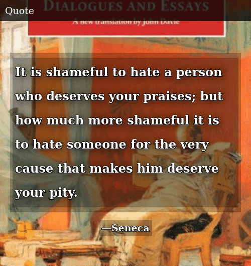 Pity, How, and Who: It is shameful to hate a person who deserves your praises; but how much more shameful it is to hate someone for the very cause that makes him deserve your pity.