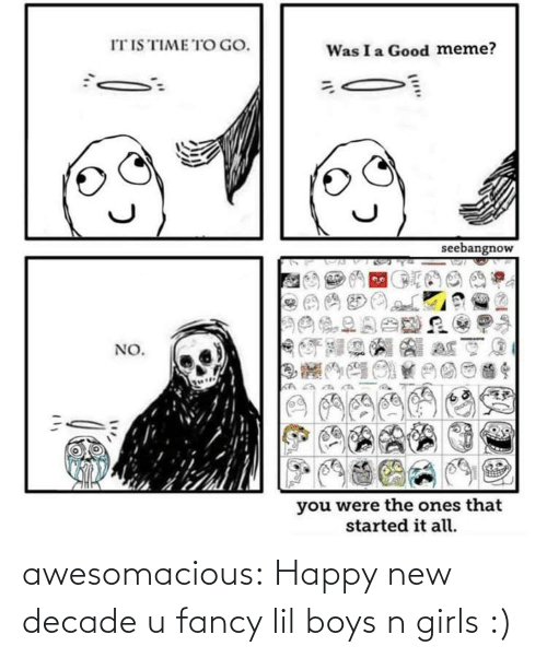 Girls: IT IS TIME TO GO.  Was I a Good meme?  seebangnow  NO.  you were the ones that  started it all. awesomacious:  Happy new decade u fancy lil boys n girls :)