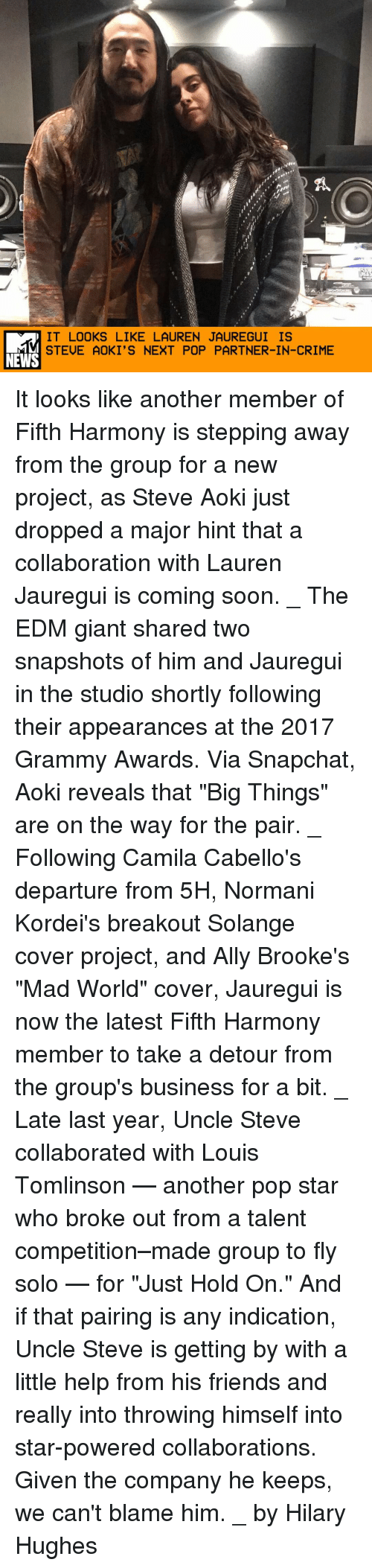 "Crime, Friends, and Grammy Awards: IT LOOKS LIKE LAUREN JAUREGUI IS  STEUE AOKI'S NEXT POP PARTNER-IN-CRIME  NEWS It looks like another member of Fifth Harmony is stepping away from the group for a new project, as Steve Aoki just dropped a major hint that a collaboration with Lauren Jauregui is coming soon. _ The EDM giant shared two snapshots of him and Jauregui in the studio shortly following their appearances at the 2017 Grammy Awards. Via Snapchat, Aoki reveals that ""Big Things"" are on the way for the pair. _ Following Camila Cabello's departure from 5H, Normani Kordei's breakout Solange cover project, and Ally Brooke's ""Mad World"" cover, Jauregui is now the latest Fifth Harmony member to take a detour from the group's business for a bit. _ Late last year, Uncle Steve collaborated with Louis Tomlinson — another pop star who broke out from a talent competition–made group to fly solo — for ""Just Hold On."" And if that pairing is any indication, Uncle Steve is getting by with a little help from his friends and really into throwing himself into star-powered collaborations. Given the company he keeps, we can't blame him. _ by Hilary Hughes"