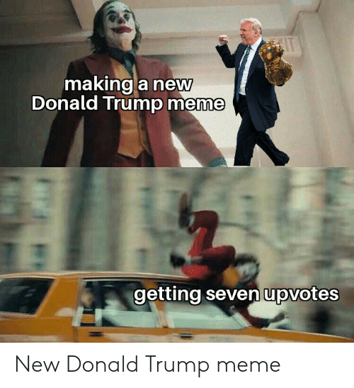 Donald Trump, Funny, and Meme: IT  making a new  Donald Trump meme  getting seven upvotes New Donald Trump meme