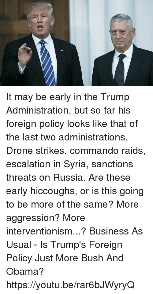 commandos: It may be early in the Trump Administration, but so far his foreign policy looks like that of the last two administrations. Drone strikes, commando raids, escalation in Syria, sanctions threats on Russia. Are these early hiccoughs, or is this going to be more of the same? More aggression? More interventionism...?  Business As Usual - Is Trump's Foreign Policy Just More Bush And Obama? https://youtu.be/rar6bJWyryQ