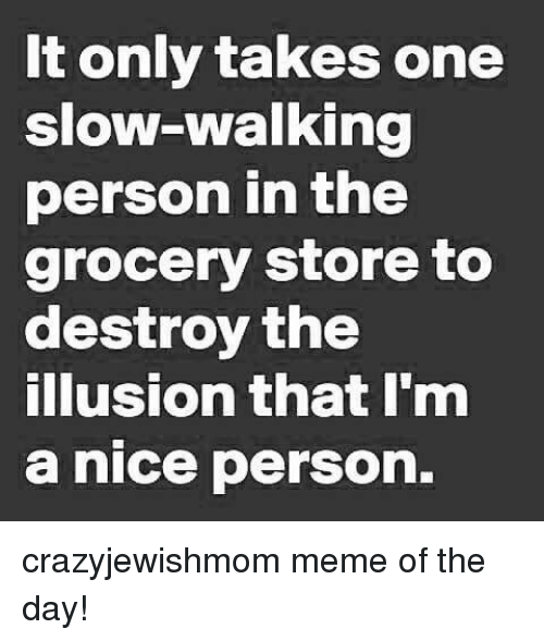 Personalize: It only takes one  slow-walking  person in the  grocery store to  destroy the  illusion that I'm  a nice person. crazyjewishmom meme of the day!