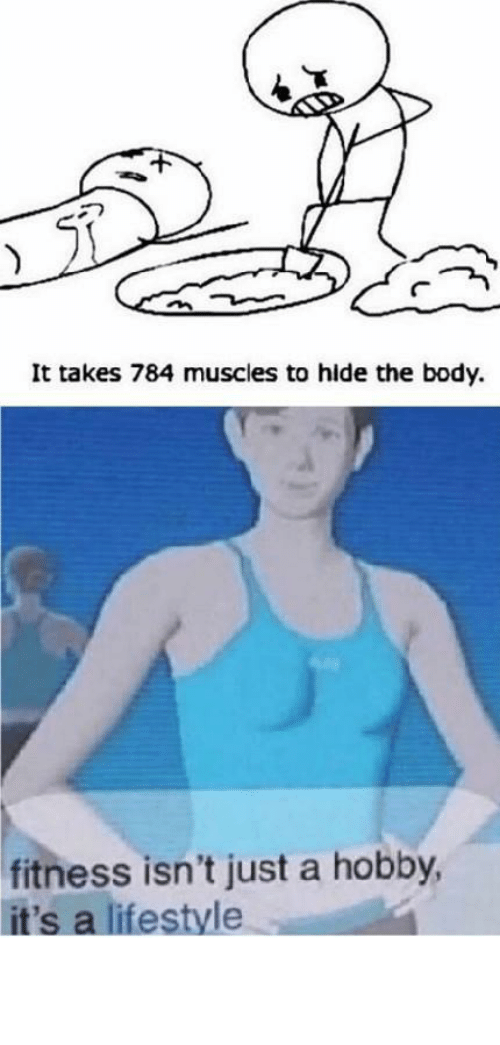 hide: It takes 784 muscles to hide the body.  fitness isn't just a hobby,  it's a lifestyle This is my daily workout! by petter35 MORE MEMES