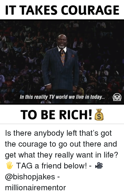 Life, Memes, and Live: IT TAKES COURAGE  In this reality TV world we live in today..  TO BE RICH! Is there anybody left that's got the courage to go out there and get what they really want in life? 🖐 TAG a friend below! - 🎥 @bishopjakes - millionairementor
