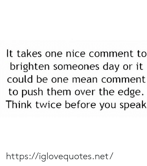 Mean, Nice, and Net: It takes one nice comment to  brighten someones day or it  could be one mean comment  to push them over the edge  Think twice before you speak https://iglovequotes.net/