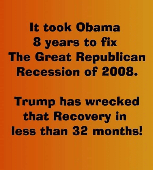 Obama, Trump, and Republican: It took Obama  8 years to fix  The Great Republican  Recession of 2008.  Trump has wrecked  that Recovery in  less than 32 months!