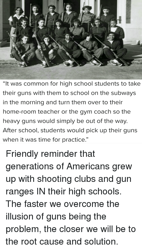 "Guns, Gym, and School: ""It was common for high school students to take  their guns with them to school on the subways  in the morning and turn them over to their  home-room teacher or the gym coach so the  heavy guns would simply be out of the way  After school, students would pick up their guns  when it was time for practice.""  9)"