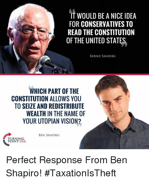Bernie Sanders: IT WOULD BE A NICE IDEA  FOR CONSERVATIVES TO  READ THE CONSTITUTION  OF THE UNITED STATES,  BERNIE SANDERS  WHICH PART OF THE  CONSTITUTION ALLOWS YOU  TO SEIZE AND REDISTRIBUTE  WEALTH IN THE NAME OF  YOUR UTOPIAN VISION?  BEN SHAPIRO  TURNING  TUS Perfect Response From Ben Shapiro! #TaxationIsTheft