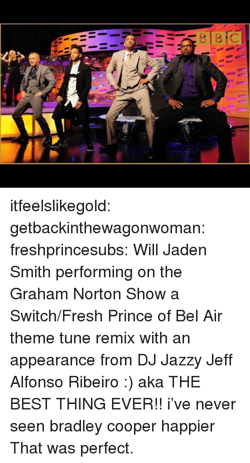 the graham norton show: itfeelslikegold:  getbackinthewagonwoman:  freshprincesubs:  Will  Jaden Smith performing on the Graham Norton Show a Switch/Fresh Prince of Bel Air theme tune remix with an appearance from DJ Jazzy Jeff  Alfonso Ribeiro :) aka THE BEST THING EVER!!  i've never seen bradley cooper happier  That was perfect.